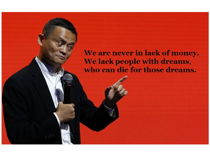 We are never in lack of money. We lack people with dreams, who can die for those dreams.