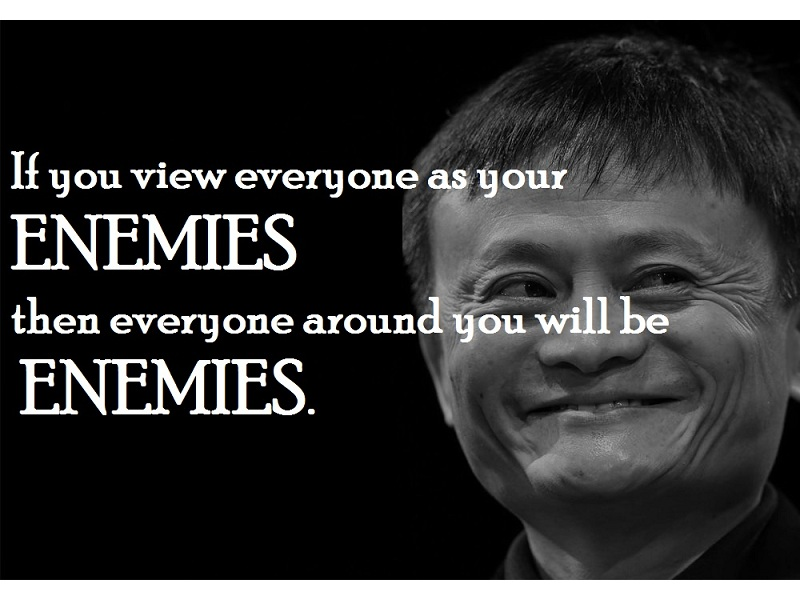 If you view everyone as your enemies then everyone around you will be enemies.