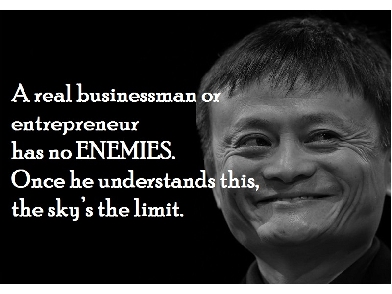 A real businessman or entrepreneur has no enemies. Once he understands this, the sky's the limit.
